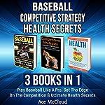 Baseball: Competitive Strategy: Health Secrets: 3 Books in 1: Play Baseball Like a Pro, Get the Edge on the Competition & Ultimate Health Secrets | Ace McCloud