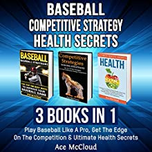 Baseball: Competitive Strategy: Health Secrets: 3 Books in 1: Play Baseball Like a Pro, Get the Edge on the Competition & Ultimate Health Secrets Audiobook by Ace McCloud Narrated by Joshua Mackey