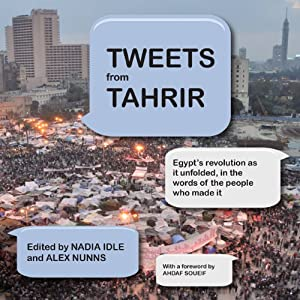 Tweets from Tahrir: Egypt's Revolution as it Unfolded, in the Words of the People Who Made it | [Nadia Idle, Alex Nunns]