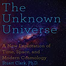 The Unknown Universe: A New Exploration of Time, Space and Cosmology Audiobook by Stuart Clark PhD Narrated by Stephen Hoye