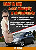 How to buy a car cheaply and victoriously: The only car buying guide you need to get an unbelievable deal
