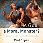 Is God a Moral Monster?: Making Sense of the Old Testament God | Paul Copan