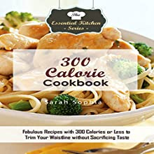 300 Calorie Cookbook: Fabulous Recipes with 300 Calories or Less to Trim Your Waistline Without Sacrificing Taste: The Essential Kitchen Series, Book 130 Audiobook by Sarah Sophia Narrated by Shenika Curtis Gleghorn