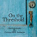 On the Threshold Audiobook by Sherrie Ashcraft, Christina Berry Tarabochia Narrated by Becky Doughty