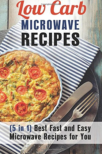 Low Carb Microwave Recipes (5 In 1): Best Fast and Easy Microwave Recipes for You - ISBN:9781534915084