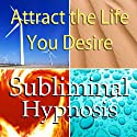 Attract the Life You Desire Subliminal Affirmations: Live the Life You Want & Obtain Dreams , Solfeggio Tones, Binaural Beats, Self Help Meditation Hypnosis  by Subliminal Hypnosis