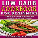 Low Carb Cookbook for Beginners: 25 Delicious Low Carb Meals for Breakfast, Lunch and Dinner! Audiobook by Andrew Mills Narrated by Norma Jean Gradsky