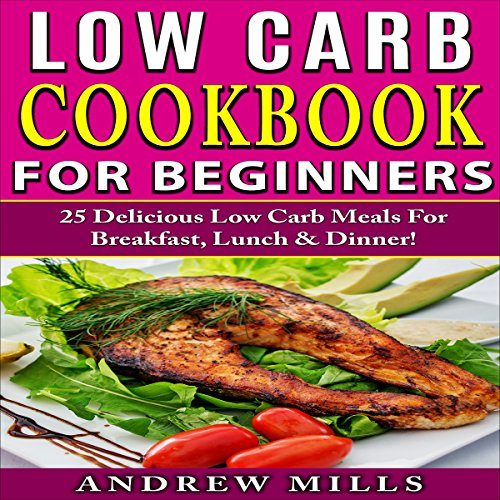 Low Carb Cookbook for Beginners: 25 Delicious Low Carb Meals for Breakfast, Lunch and Dinner! by Andrew Mills