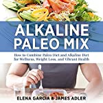 Alkaline Paleo Mix: How to Combine Paleo Diet and Alkaline Diet for Wellness, Weight Loss, and Vibrant Health | Elena Garcia,James Adler