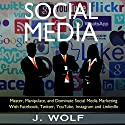 Social Media: Master, Manipulate, and Dominate Social Media Marketing Facebook, Twitter, YouTube, Instagram, and LinkedIn Audiobook by J. Wolf Narrated by Martin James