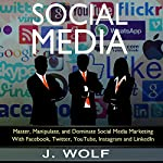 Social Media: Master, Manipulate, and Dominate Social Media Marketing Facebook, Twitter, YouTube, Instagram, and LinkedIn | J. Wolf
