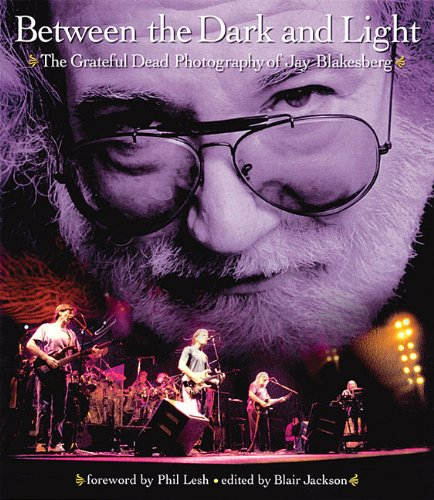 Jay Blakesberg Between the Dark and Light: The Grateful Dead Photography of Jay Blakesberg