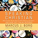 Speaking Christian: Why Christian Words Have Lost Their Meaning and Power - And How They Can Be Restored (       UNABRIDGED) by Marcus J. Borg Narrated by John Pruden