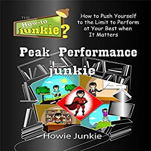 Peak Performance Junkie: How to Push Yourself to the Limit to Perform at Your Best When It Matters Hörbuch von  Howie Junkie Gesprochen von:  How-To Junkie