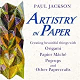 Artistry in Paper: Creating Beautiful Things With Origami, Papier Mache, Pop-ups And Other Papercraftspar Paul Jackson