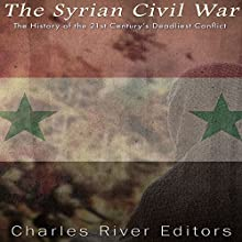 The Syrian Civil War: The History of the 21st Century's Deadliest Conflict Audiobook by  Charles River Editors Narrated by Mark Norman