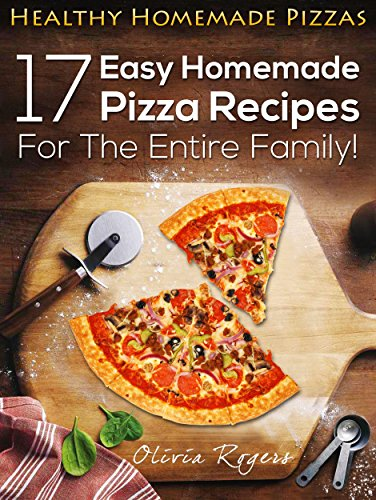 Healthy Homemade Pizzas: 17 Easy Homemade Pizza Recipes For The Entire Family! by Olivia Rogers