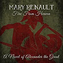 Fire From Heaven: A Novel of Alexander the Great (       UNABRIDGED) by Mary Renault Narrated by Roger May