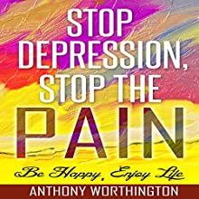 Stop Depression, Stop the Pain: Be Happy, Enjoy Life (       UNABRIDGED) by Anthony Worthington Narrated by Kelly Rhodes