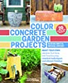 Color Concrete Garden Projects Make Your Own Planters Furniture And Fire Pits Using Creative Techniques And Vibrant Finishes from Timber Press (OR)