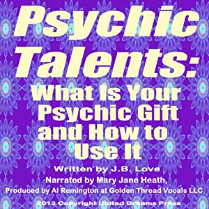 Psychic Talents: What Is Your Gift and How to Use It | [J. B. Love]