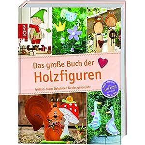 Das große Buch der Holzfiguren: Fröhlich-bunte Dekoideen für das ganze Jahr (Das große Buch der