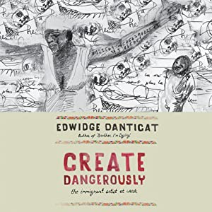 Create Dangerously: The Immigrant Artist at Work | [Edwidge Danticat]