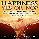 Happiness Yes or No?: The 7 Timeless Principles That You Need to Know to Achieve Success in Work and in Life   Hugo Reynolds
