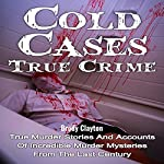 Cold Cases: True Crime: True Murder Stories and Accounts of Incredible Murder Mysteries from the Last Century | Brody Clayton
