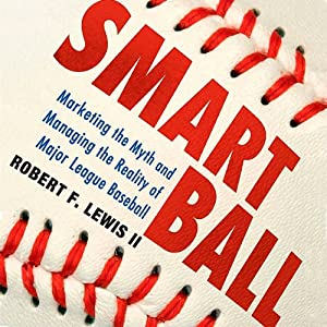 Smart Ball: Marketing the Myth and Managing the Reality of Major League Baseball | [Robert F. Lewis]