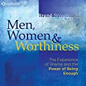 Men, Women and Worthiness: The Experience of Shame and the Power of Being Enough Speech by Brené Brown Narrated by Brené Brown