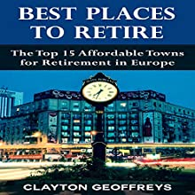 Best Places to Retire: The Top 15 Affordable Towns for Retirement in Europe (       UNABRIDGED) by Clayton Geoffreys Narrated by Robin McKay