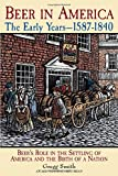 Beer in America: The Early Years--1587-1840: Beer's Role in the Settling of America and the Birth of a Nation