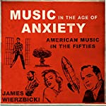 Music in the Age of Anxiety: American Music in the Fifties (Music in American Life) | James Wierzbicki