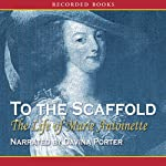 To the Scaffold: The Life of Marie Antoinette | Carolly Erickson