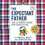 The Expectant Father: The Ultimate Guide for Dads-to-Be | Armin A. Brott,Jennifer Ash