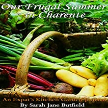 Our Frugal Summer in Charente: An Expat's Kitchen Garden Journal: Sarah Jane's Travel Memoir Series, Book 3 (       UNABRIDGED) by Sarah Jane Butfield Narrated by Sandra Garston