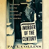 The Murder of the Century: The Gilded Age Crime That Scandalized a City & Sparked the Tabloid Wars (       UNABRIDGED) by Paul Collins Narrated by William Dufris