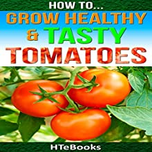 How to Grow Healthy & Tasty Tomatoes: Quick Start Guide Audiobook by  HTeBooks Narrated by Sam Slydell