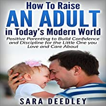 How to Raise an Adult in Today's Modern World: Positive Parenting to Build Confidence and Discipline for the Little One You Love and Care About (       UNABRIDGED) by Sara Deedley Narrated by Katherine Thompson
