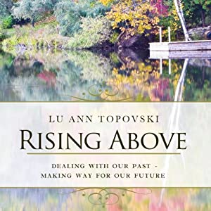 Rising Above: Dealing With Our Past - Making Way For Our Future | [Lu Ann Topovski]