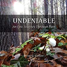 Undeniable: An Epic Journey Through Pain (       UNABRIDGED) by Bryan C. Gallant Narrated by Bryan C. Gallant