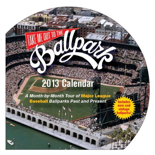 Take Me Out to the Ballpark 2013 Calendar: A Month-by-Month Tour of Major League Ballparks Past and Present