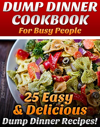 Dump Dinner Cookbook For Busy People: 25 Easy and Delicious Dump Dinner Ditching Recipes: (Dump Dinners, Dump Dinners Cookbook, Dump Dinner Recipes, Healthy ... dump dinners, dump dinner recipes 1) by Adrienne Conner