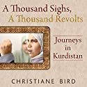A Thousand Sighs, A Thousand Revolts: Journeys in Kurdistan Audiobook by Christiane Bird Narrated by Suzanne Toren