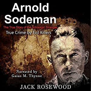 Arnold Sodeman: The True Story of the Schoolgirl Strangler: True Crime by Evil Killers, Book 1 Hörbuch von Jack Rosewood Gesprochen von: Gaius M. Thynne