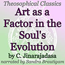 Art as a Factor in the Soul's Evolution: Theosophical Classics (       UNABRIDGED) by C. Jinarajadasa Narrated by Sandra Brautigam