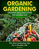 Organic Gardening - Growing Delicious Food The Natural Way (The Best Gardening Tips For A Healthy Life)