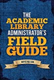 The Academic Library Administrators Field Guide