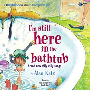 I'm Still Here in the Bathtub: Brand New Silly Dilly Songs | [Alan Katz]